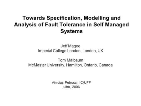 Towards Specification, Modelling and Analysis of Fault Tolerance in Self Managed Systems Jeff Magee Imperial College London, London, UK Tom Maibaum McMaster.
