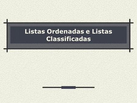 Listas Ordenadas e Listas Classificadas. 2 Sumário Fundamentos Listas Ordenadas Listas Classificadas.