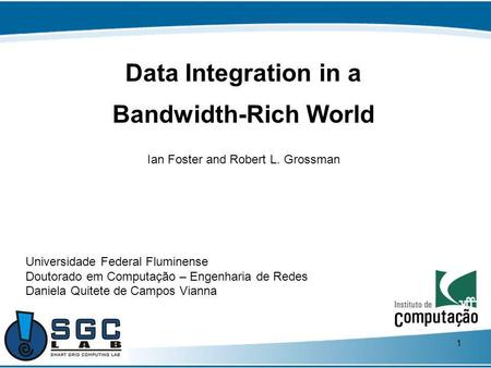 1 Data Integration in a Bandwidth-Rich World Ian Foster and Robert L. Grossman Universidade Federal Fluminense Doutorado em Computação – Engenharia de.