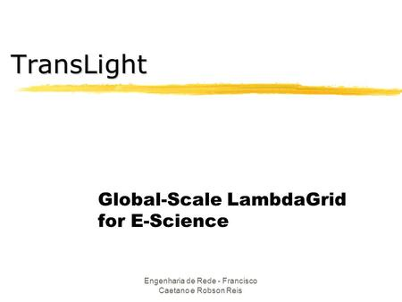 Engenharia de Rede - Francisco Caetano e Robson Reis Global-Scale LambdaGrid for E-Science TransLight.