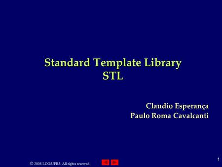 2008 LCG/UFRJ. All rights reserved. 1 Standard Template Library STL Claudio Esperança Paulo Roma Cavalcanti.