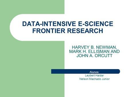 DATA-INTENSIVE E-SCIENCE FRONTIER RESEARCH HARVEY B. NEWMAN, MARK H. ELLISMAN AND JOHN A. ORCUTT Alunos: Leybert Haidar Nelson Machado Junior.