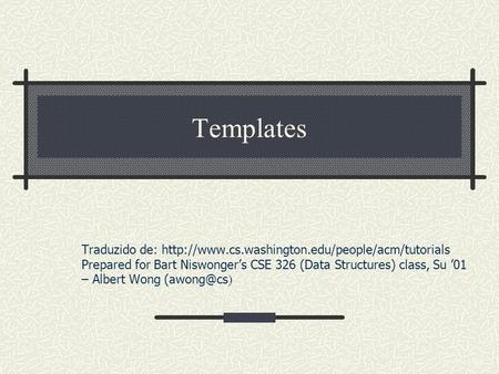 Templates Traduzido de:  Prepared for Bart Niswongers CSE 326 (Data Structures) class, Su 01 – Albert.