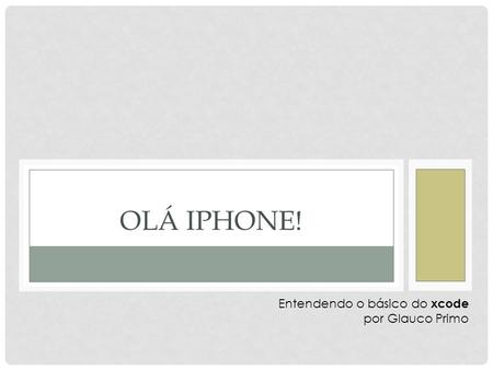 OLÁ IPHONE! Entendendo o básico do xcode por Glauco Primo.