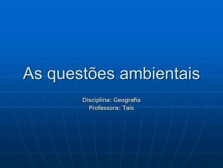 As questões ambientais Disciplina: Geografia Professora: Taís.