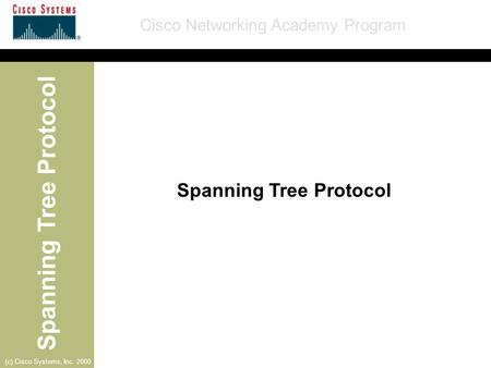 Spanning Tree Protocol Cisco Networking Academy Program (c) Cisco Systems, Inc. 2000 Spanning Tree Protocol.