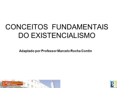 CONCEITOS FUNDAMENTAIS DO EXISTENCIALISMO Adaptado por Professor Marcelo Rocha Contin.
