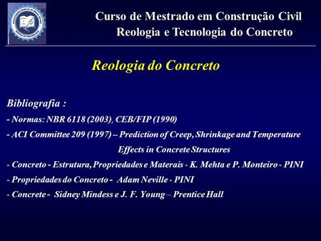 Bibliografia : - Normas: NBR 6118 (2003), CEB/FIP (1990) - ACI Committee 209 (1997) – Prediction of Creep, Shrinkage and Temperature Effects in Concrete.