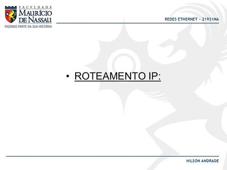 REDES ETHERNET – 21931NA HILSON ANDRADE ROTEAMENTO IP: