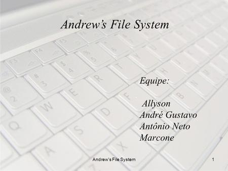 Andrew's File System1 Equipe: Allyson André Gustavo Antônio Neto Marcone Andrews File System.