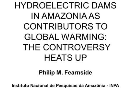 HYDROELECTRIC DAMS IN AMAZONIA AS CONTRIBUTORS TO GLOBAL WARMING: THE CONTROVERSY HEATS UP Philip M. Fearnside Instituto Nacional de Pesquisas da Amazônia.