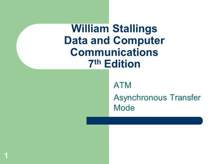 1 William Stallings Data and Computer Communications 7 th Edition ATM Asynchronous Transfer Mode.