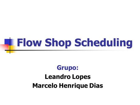 Flow Shop Scheduling Grupo: Leandro Lopes Marcelo Henrique Dias.