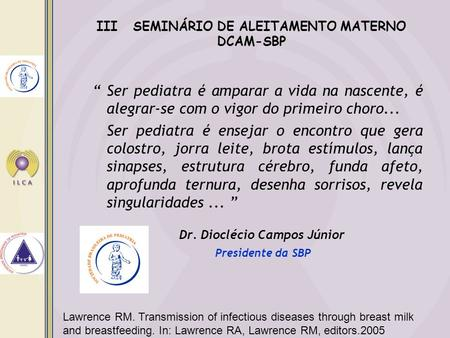 Lawrence RM. Transmission of infectious diseases through breast milk and breastfeeding. In: Lawrence RA, Lawrence RM, editors.2005 Ser pediatra é amparar.