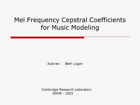Mel Frequency Cepstral Coefficients for Music Modeling Autores : Beth Logan Cambridge Research Laboratory ISMIR - 2003.