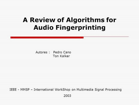 A Review of Algorithms for Audio Fingerprinting Autores : Pedro Cano Ton Kalker IEEE - MMSP – International WorkShop on Multimedia Signal Processing 2003.