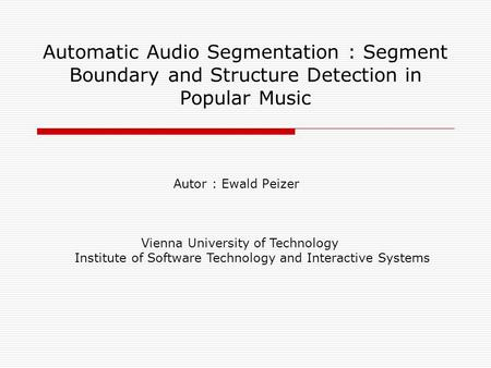 Automatic Audio Segmentation : Segment Boundary and Structure Detection in Popular Music Autor : Ewald Peizer Vienna University of Technology Institute.