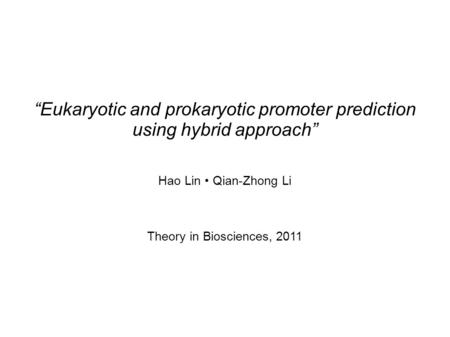 Eukaryotic and prokaryotic promoter prediction using hybrid approach Hao Lin Qian-Zhong Li Theory in Biosciences, 2011.