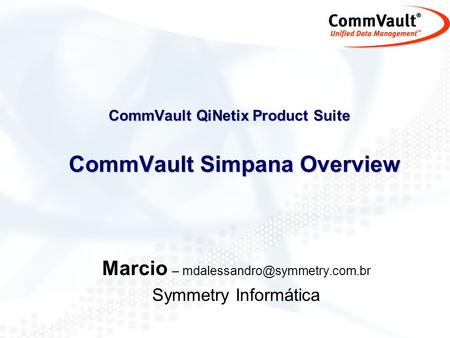 CommVault QiNetix Product Suite CommVault Simpana Overview Marcio – Symmetry Informática.