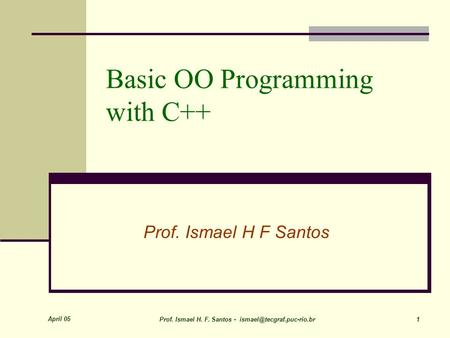 April 05 Prof. Ismael H. F. Santos - 1 Basic OO Programming with C++ Prof. Ismael H F Santos.