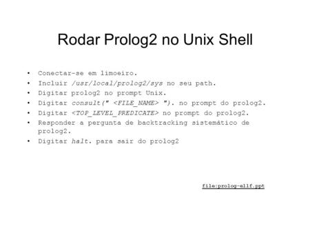 Rodar Prolog2 no Unix Shell Conectar-se em limoeiro. Incluir /usr/local/prolog2/sys no seu path. Digitar prolog2 no prompt Unix. Digitar consult( ).