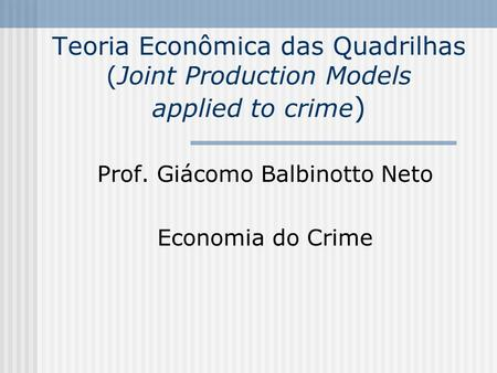 Teoria Econômica das Quadrilhas (Joint Production Models applied to crime ) Prof. Giácomo Balbinotto Neto Economia do Crime.