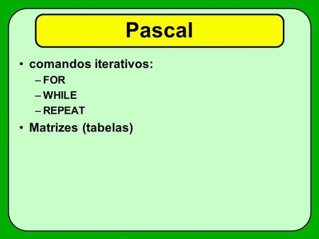 Pascal comandos iterativos: –FOR –WHILE –REPEAT Matrizes (tabelas)
