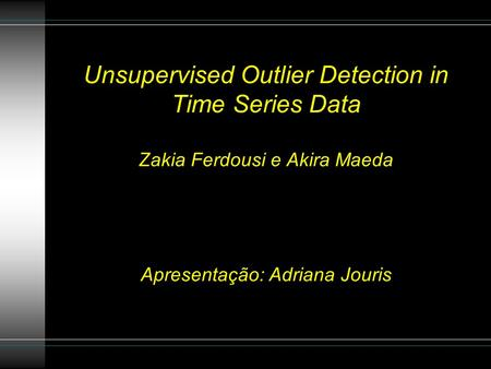 Unsupervised Outlier Detection in Time Series Data Zakia Ferdousi e Akira Maeda Apresentação: Adriana Jouris.