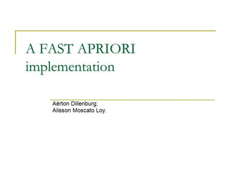 A FAST APRIORI implementation Aérton Dillenburg; Alisson Moscato Loy Alisson Moscato Loy.