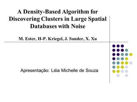 A Density-Based Algorithm for Discovering Clusters in Large Spatial Databases with Noise M. Ester, H-P. Kriegel, J. Sander, X. Xu Apresentação: Léia Michelle.
