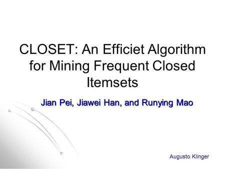 CLOSET: An Efficiet Algorithm for Mining Frequent Closed Itemsets Jian Pei, Jiawei Han, and Runying Mao Augusto Klinger.