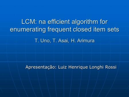 LCM: na efficient algorithm for enumerating frequent closed item sets T. Uno, T. Asai, H. Arimura Apresentação: Luiz Henrique Longhi Rossi.
