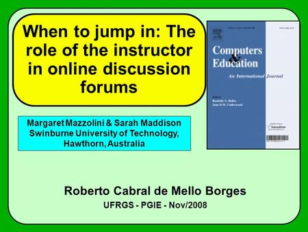 When to jump in: The role of the instructor in online discussion forums Roberto Cabral de Mello Borges UFRGS - PGIE - Nov/2008 Margaret Mazzolini & Sarah.