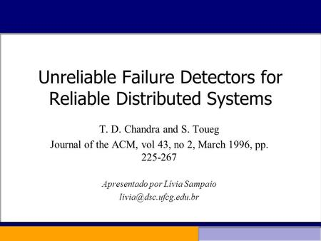 Unreliable Failure Detectors for Reliable Distributed Systems T. D. Chandra and S. Toueg Journal of the ACM, vol 43, no 2, March 1996, pp. 225-267 Apresentado.