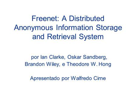 Freenet: A Distributed Anonymous Information Storage and Retrieval System por Ian Clarke, Oskar Sandberg, Brandon Wiley, e Theodore W. Hong Apresentado.