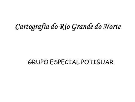 Cartografia do Rio Grande do Norte GRUPO ESPECIAL POTIGUAR.