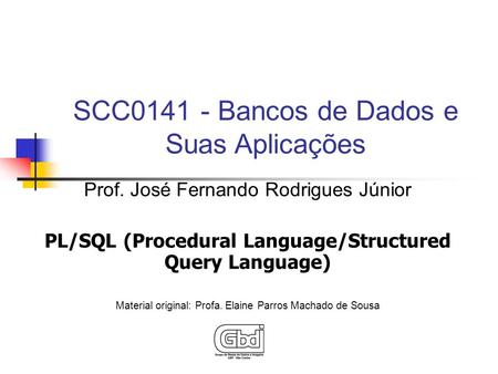 Prof. José Fernando Rodrigues Júnior PL/SQL (Procedural Language/Structured Query Language) Material original: Profa. Elaine Parros Machado de Sousa SCC0141.