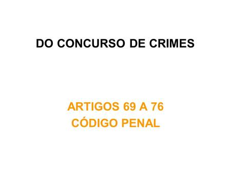 DO CONCURSO DE CRIMES ARTIGOS 69 A 76 CÓDIGO PENAL.