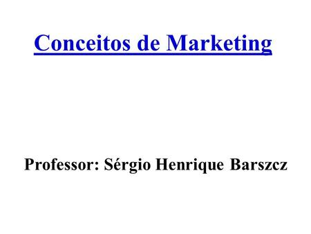 Conceitos de Marketing Professor: Sérgio Henrique Barszcz.