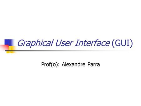 Graphical User Interface (GUI) Prof(o): Alexandre Parra.