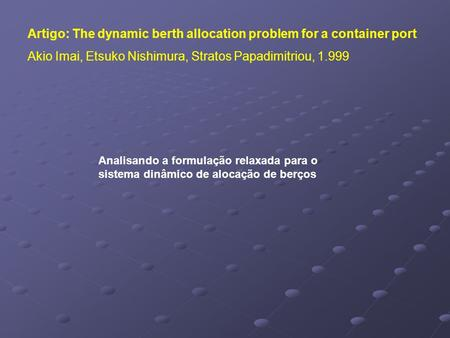 Artigo: The dynamic berth allocation problem for a container port Akio Imai, Etsuko Nishimura, Stratos Papadimitriou, 1.999 Analisando a formulação relaxada.
