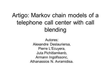Artigo: Markov chain models of a telephone call center with call blending Autores: Alexandre Deslauriersa, Pierre LEcuyera, Juta Pichitlamkenb, Armann.