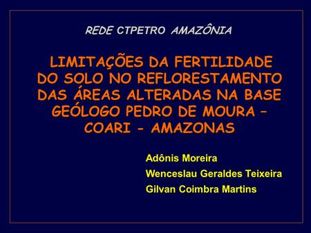 Adônis Moreira Wenceslau Geraldes Teixeira Gilvan Coimbra Martins LIMITAÇÕES DA FERTILIDADE DO SOLO NO REFLORESTAMENTO DAS ÁREAS ALTERADAS NA BASE GEÓLOGO.