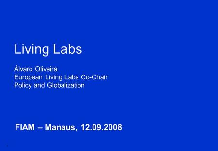 1 FIAM – Manaus, 12.09.2008 Living Labs Álvaro Oliveira European Living Labs Co-Chair Policy and Globalization.