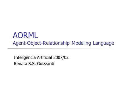 AORML Agent-Object-Relationship Modeling Language Inteligência Artificial 2007/02 Renata S.S. Guizzardi.