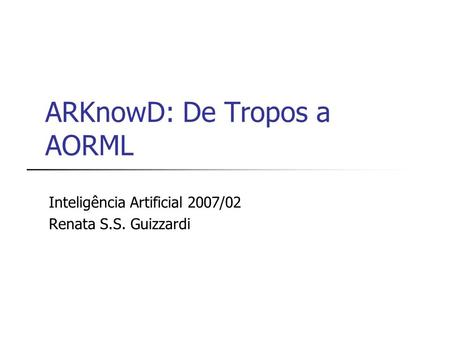 ARKnowD: De Tropos a AORML Inteligência Artificial 2007/02 Renata S.S. Guizzardi.