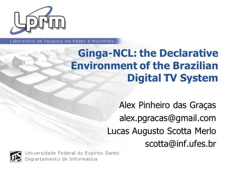 Ginga-NCL: the Declarative Environment of the Brazilian Digital TV System Alex Pinheiro das Graças alex.pgracas@gmail.com Lucas Augusto Scotta Merlo scotta@inf.ufes.br.