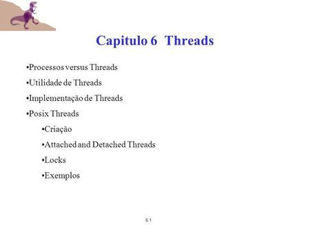 6.1 Capitulo 6 Threads Processos versus Threads Utilidade de Threads Implementação de Threads Posix Threads Criação Attached and Detached Threads Locks.