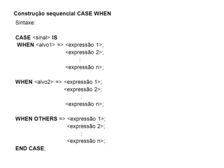 Construção sequencial CASE WHEN Sintaxe: CASE IS WHEN => ; ; : ; WHEN => ; ; : ; WHEN OTHERS => ; ; : ; END CASE;