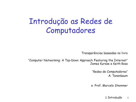 1: Introdução 1 Introdução as Redes de Computadores Transparências baseadas no livro Computer Networking: A Top-Down Approach Featuring the Internet James.